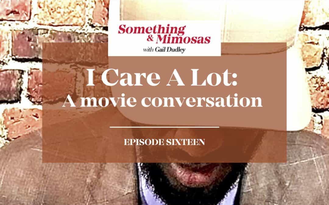 Episode 16: I CARE A LOT-A MoVIE CONVERSATION